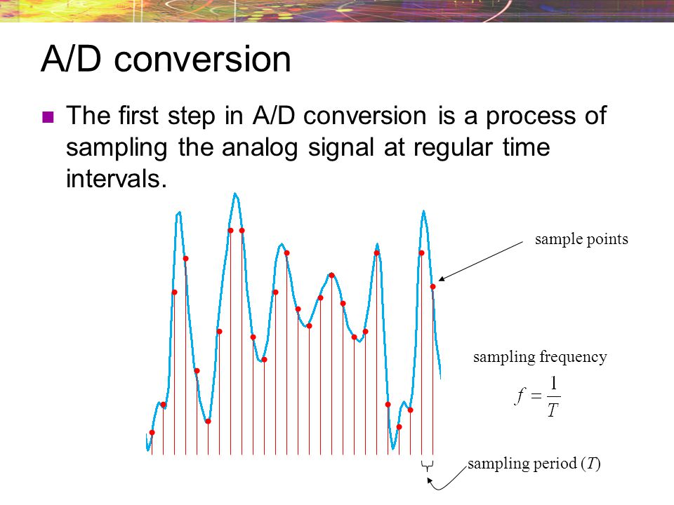 A/D conversion The first step in A/D conversion is a process of sampling the analog signal at regular time intervals. sample points sampling period (T