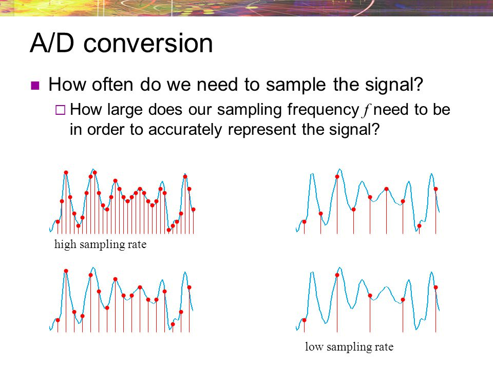 A/D conversion How often do we need to sample the signal? How large does our sampling frequency f need to be in order to accurately represent the sign