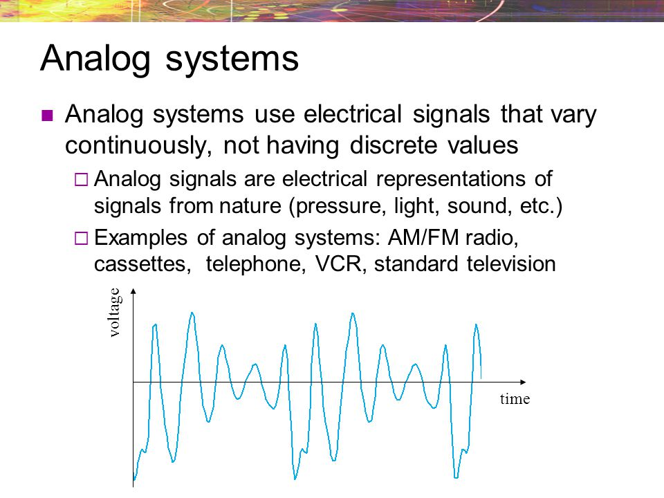 Analog systems Analog systems use electrical signals that vary continuously, not having discrete values Analog signals are electrical representations