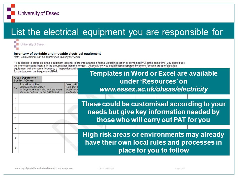 List the electrical equipment you are responsible for Templates in Word or Excel are available under Resources on www.essex.ac.uk/ohsas/electricity These could be customised according to your needs but give key information needed by those who will carry out PAT for you High risk areas or environments may already have their own local rules and processes in place for you to follow