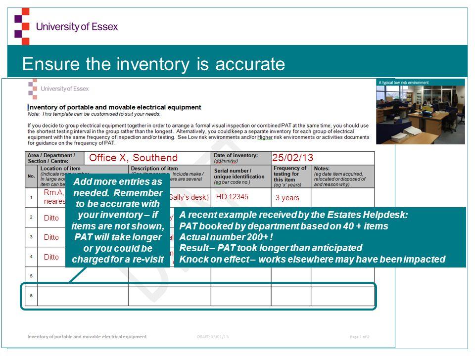 Ensure the inventory is accurate Office X, Southend 25/02/13 Rm A, 4 desk setup nearest door Hard drive (Sallys desk) Screen (Sallys desk) Desk fan (S