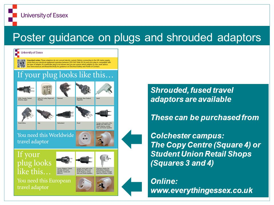 Poster guidance on plugs and shrouded adaptors Shrouded, fused travel adaptors are available These can be purchased from Colchester campus: The Copy Centre (Square 4) or Student Union Retail Shops (Squares 3 and 4) Online: www.everythingessex.co.uk