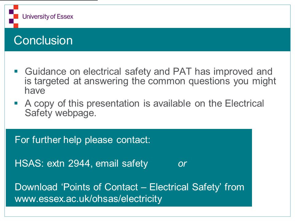 Conclusion Guidance on electrical safety and PAT has improved and is targeted at answering the common questions you might have A copy of this presenta