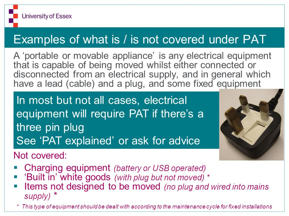 Examples of what is / is not covered under PAT A portable or movable appliance is any electrical equipment that is capable of being moved whilst eithe
