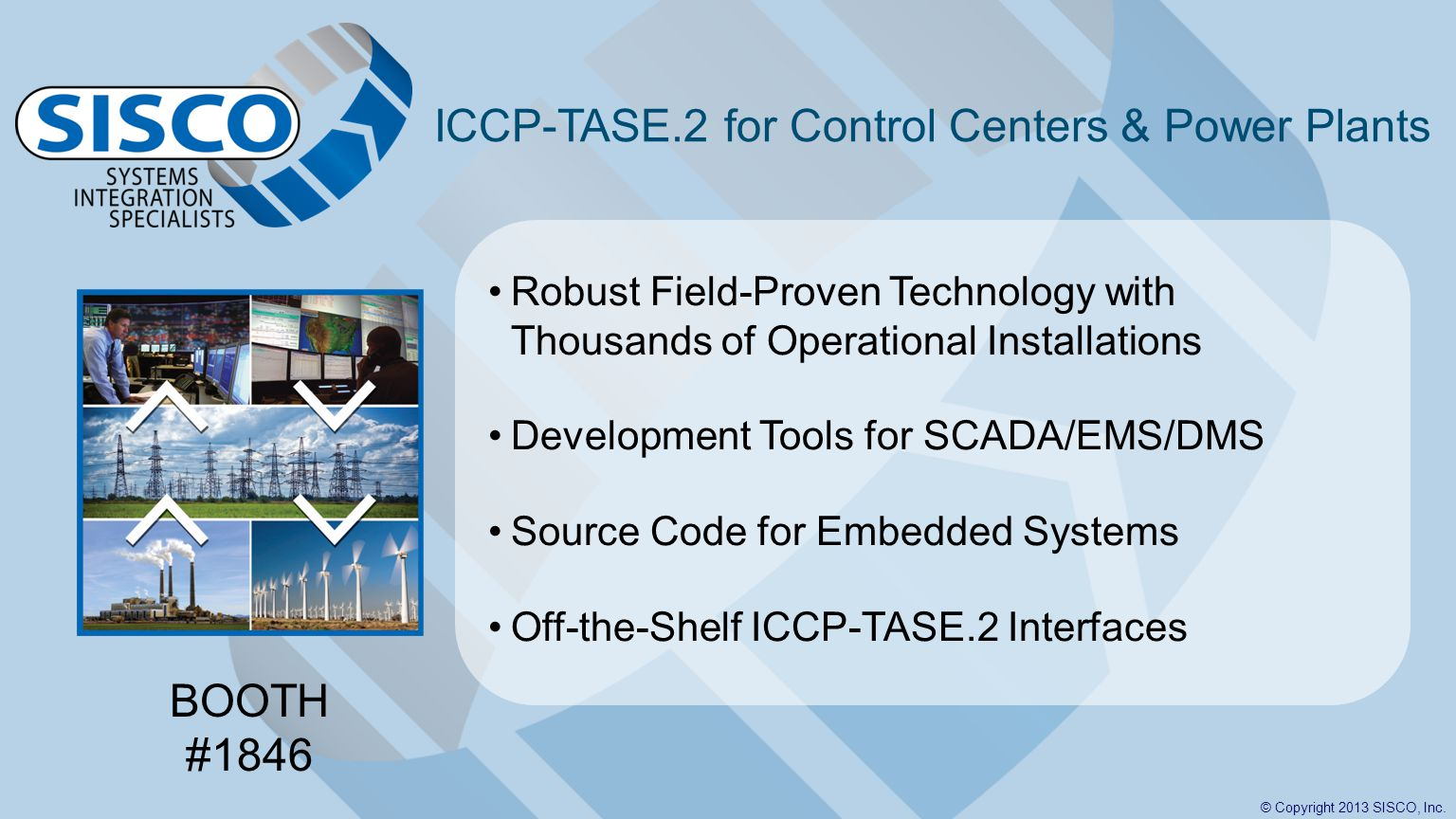 © Copyright 2013 SISCO, Inc. ICCP-TASE.2 for Control Centers & Power Plants Robust Field-Proven Technology with Thousands of Operational Installations