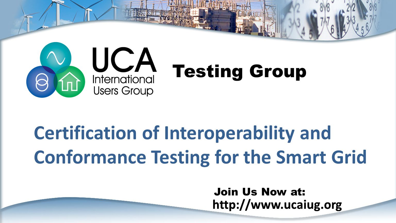 http://www.ucaiug.org Join Us Now at: http://www.ucaiug.org Certification of Interoperability and Conformance Testing for the Smart Grid Testing Group