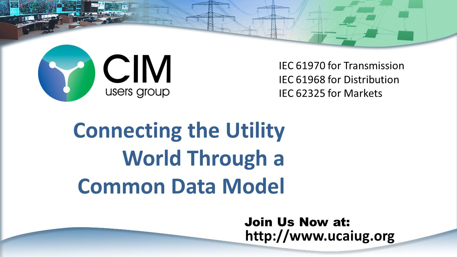 http://www.ucaiug.org Join Us Now at: Connecting the Utility World Through a Common Data Model IEC 61970 for Transmission IEC 61968 for Distribution IEC 62325 for Markets