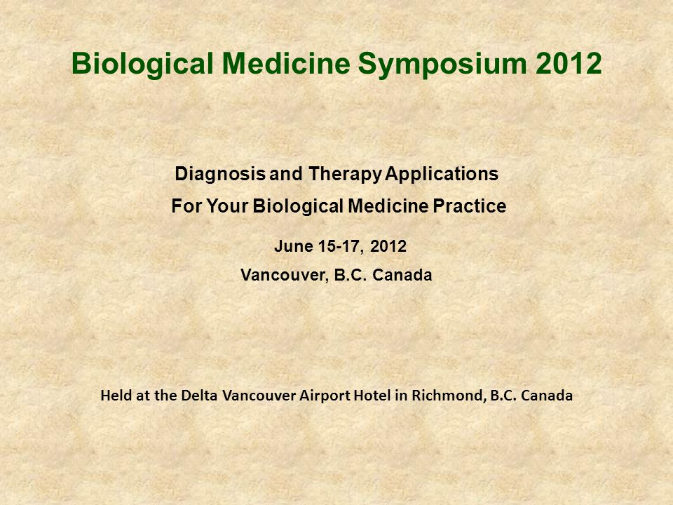 Biological Medicine Symposium 2012 Diagnosis and Therapy Applications For Your Biological Medicine Practice June 15-17, 2012 Vancouver, B.C. Canada He