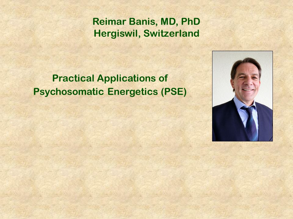 Reimar Banis, MD, PhD Hergiswil, Switzerland Practical Applications of Psychosomatic Energetics (PSE)