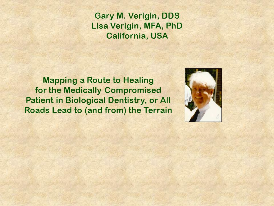 Gary M. Verigin, DDS Lisa Verigin, MFA, PhD California, USA Mapping a Route to Healing for the Medically Compromised Patient in Biological Dentistry,