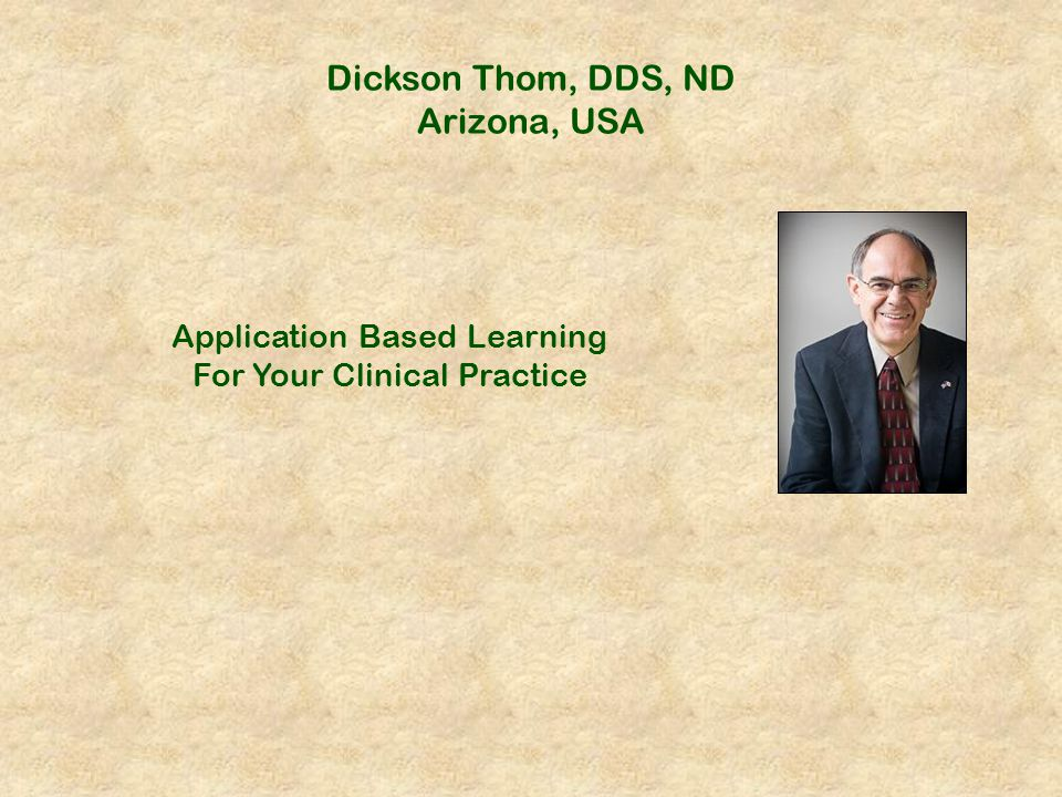 Dickson Thom, DDS, ND Arizona, USA Application Based Learning For Your Clinical Practice