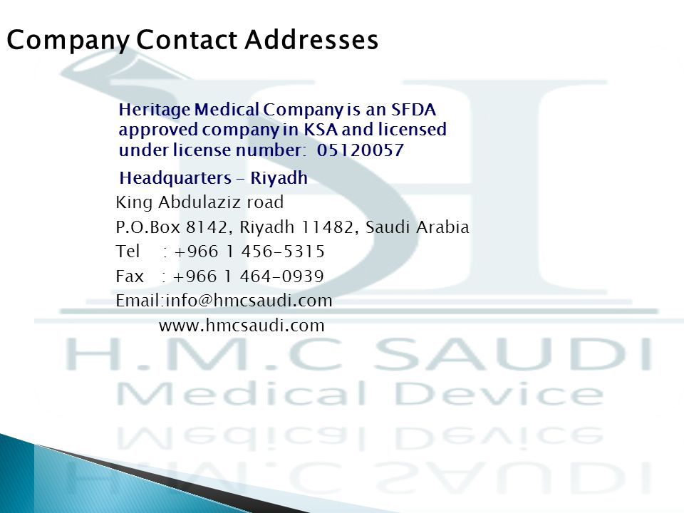 Headquarters - Riyadh King Abdulaziz road P.O.Box 8142, Riyadh 11482, Saudi Arabia Tel : +966 1 456-5315 Fax : +966 1 464-0939 Email:info@hmcsaudi.com www.hmcsaudi.com Company Contact Addresses Heritage Medical Company is an SFDA approved company in KSA and licensed under license number: 05120057