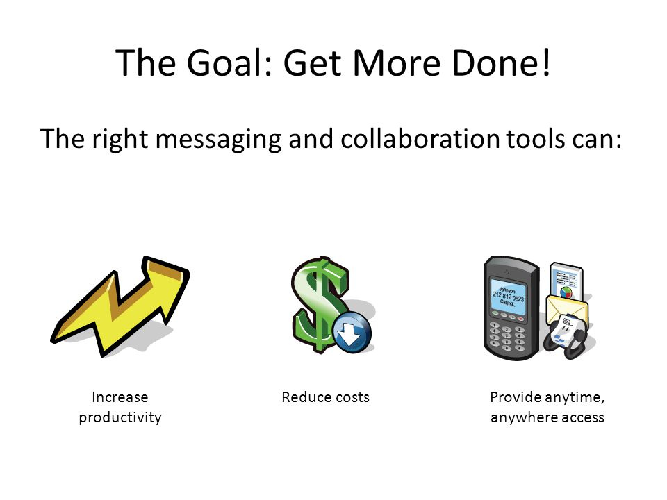 The Goal: Get More Done! The right messaging and collaboration tools can: Increase productivity Reduce costsProvide anytime, anywhere access