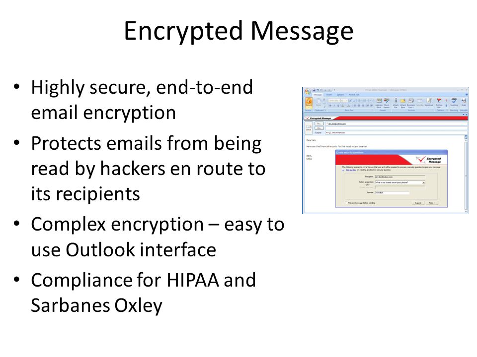 Encrypted Message Highly secure, end-to-end email encryption Protects emails from being read by hackers en route to its recipients Complex encryption – easy to use Outlook interface Compliance for HIPAA and Sarbanes Oxley