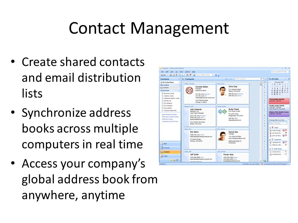Contact Management Create shared contacts and email distribution lists Synchronize address books across multiple computers in real time Access your companys global address book from anywhere, anytime