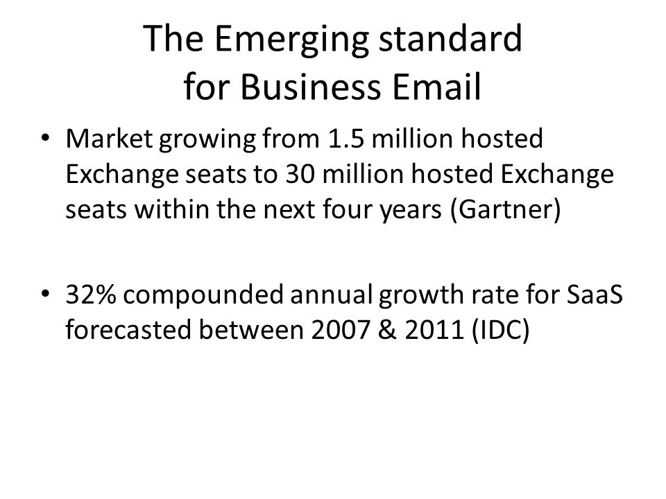 The Emerging standard for Business Email Market growing from 1.5 million hosted Exchange seats to 30 million hosted Exchange seats within the next four years (Gartner) 32% compounded annual growth rate for SaaS forecasted between 2007 & 2011 (IDC)