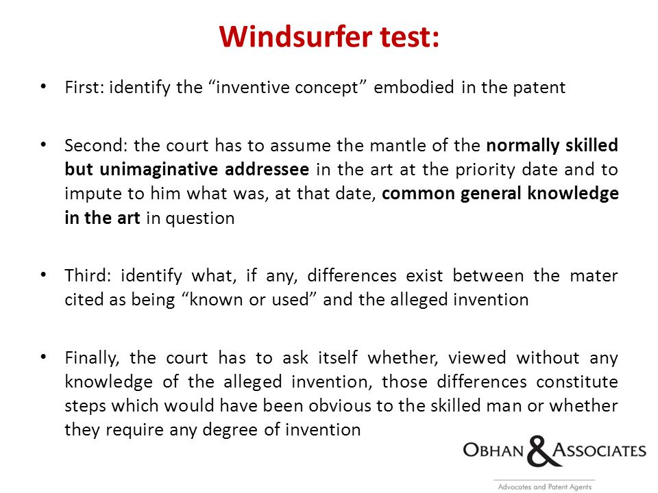 Windsurfer test: First: identify the inventive concept embodied in the patent Second: the court has to assume the mantle of the normally skilled but unimaginative addressee in the art at the priority date and to impute to him what was, at that date, common general knowledge in the art in question Third: identify what, if any, differences exist between the mater cited as being known or used and the alleged invention Finally, the court has to ask itself whether, viewed without any knowledge of the alleged invention, those differences constitute steps which would have been obvious to the skilled man or whether they require any degree of invention