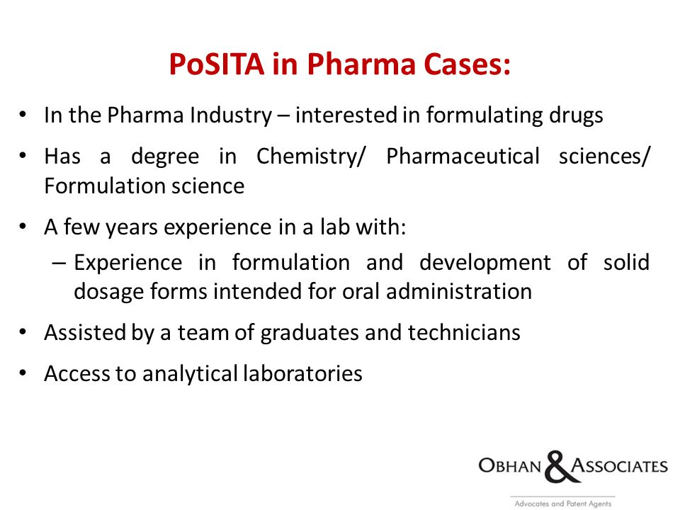 PoSITA in Pharma Cases: In the Pharma Industry – interested in formulating drugs Has a degree in Chemistry/ Pharmaceutical sciences/ Formulation science A few years experience in a lab with: – Experience in formulation and development of solid dosage forms intended for oral administration Assisted by a team of graduates and technicians Access to analytical laboratories