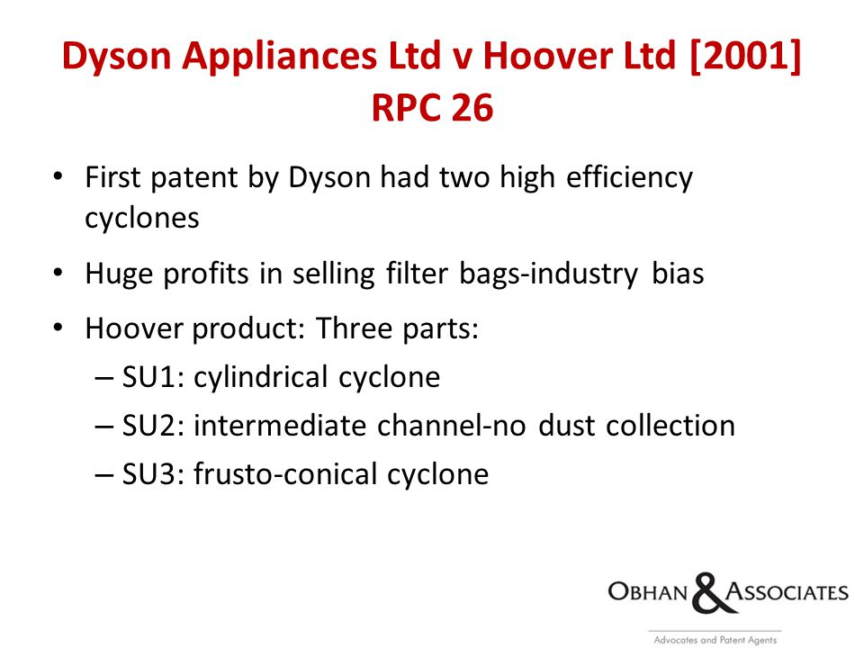 Dyson Appliances Ltd v Hoover Ltd [2001] RPC 26 First patent by Dyson had two high efficiency cyclones Huge profits in selling filter bags-industry bias Hoover product: Three parts: – SU1: cylindrical cyclone – SU2: intermediate channel-no dust collection – SU3: frusto-conical cyclone