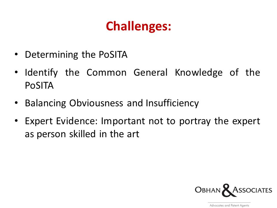 Challenges: Determining the PoSITA Identify the Common General Knowledge of the PoSITA Balancing Obviousness and Insufficiency Expert Evidence: Important not to portray the expert as person skilled in the art