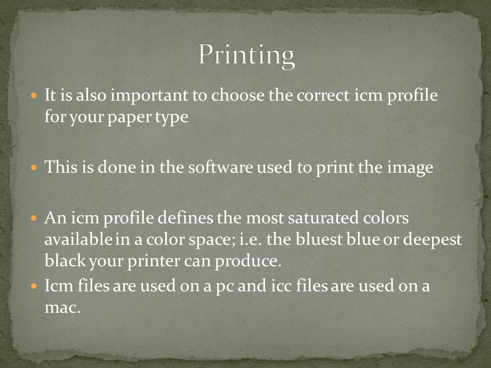 It is also important to choose the correct icm profile for your paper type This is done in the software used to print the image An icm profile defines the most saturated colors available in a color space; i.e.