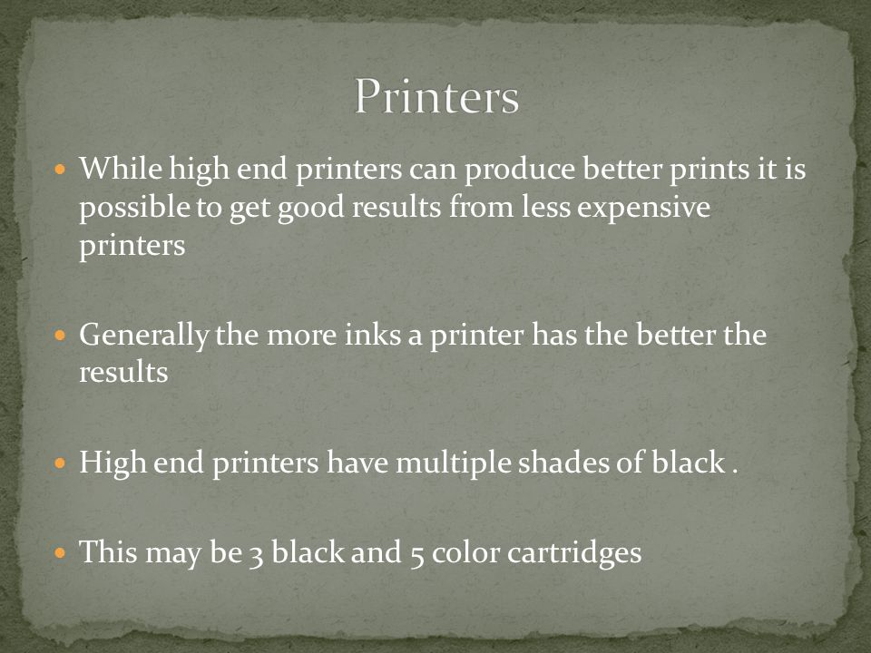 While high end printers can produce better prints it is possible to get good results from less expensive printers Generally the more inks a printer has the better the results High end printers have multiple shades of black.