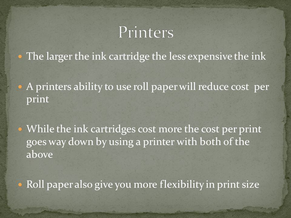 The larger the ink cartridge the less expensive the ink A printers ability to use roll paper will reduce cost per print While the ink cartridges cost more the cost per print goes way down by using a printer with both of the above Roll paper also give you more flexibility in print size