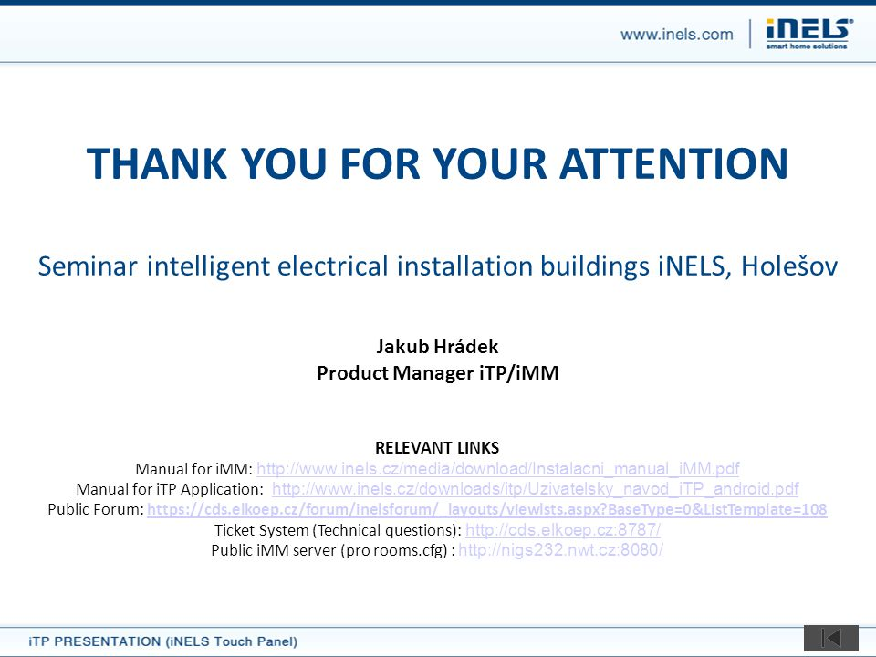 THANK YOU FOR YOUR ATTENTION Seminar intelligent electrical installation buildings iNELS, Holešov Jakub Hrádek Product Manager iTP/iMM RELEVANT LINKS Manual for iMM: http://www.inels.cz/media/download/Instalacni_manual_iMM.pdf http://www.inels.cz/media/download/Instalacni_manual_iMM.pdf Manual for iTP Application: http://www.inels.cz/downloads/itp/Uzivatelsky_navod_iTP_android.pdf http://www.inels.cz/downloads/itp/Uzivatelsky_navod_iTP_android.pdf Public Forum: https://cds.elkoep.cz/forum/inelsforum/_layouts/viewlsts.aspx?BaseType=0&ListTemplate=108https://cds.elkoep.cz/forum/inelsforum/_layouts/viewlsts.aspx?BaseType=0&ListTemplate=108 Ticket System (Technical questions): http://cds.elkoep.cz:8787/ http://cds.elkoep.cz:8787/ Public iMM server (pro rooms.cfg) : http://nigs232.nwt.cz:8080/ http://nigs232.nwt.cz:8080/
