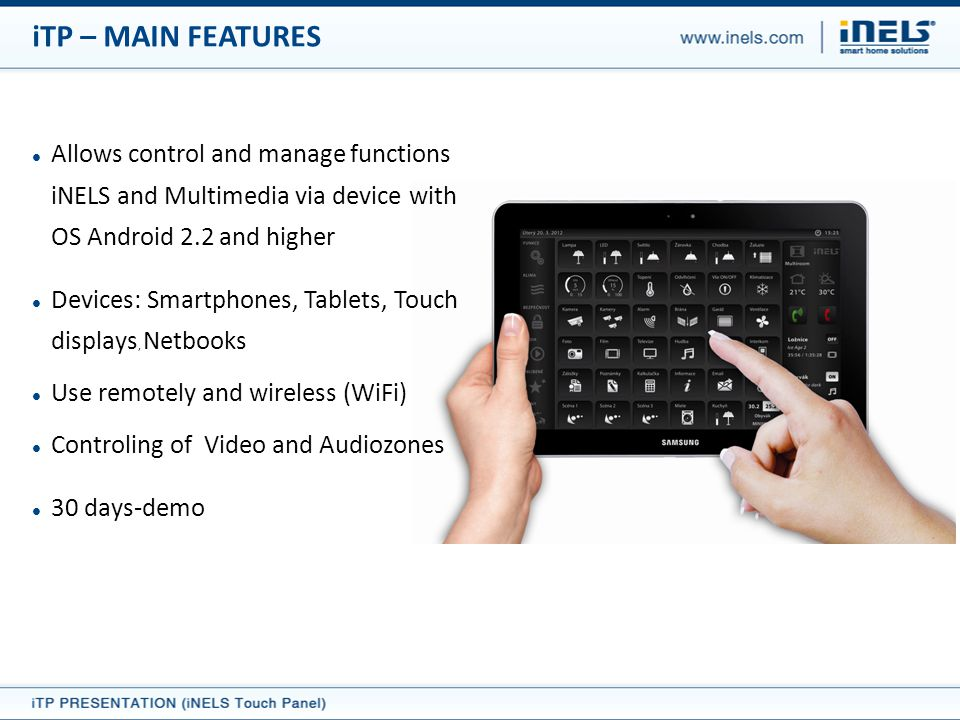 Allows control and manage functions iNELS and Multimedia via device with OS Android 2.2 and higher Devices: Smartphones, Tablets, Touch displays, Netbooks Use remotely and wireless (WiFi) Controling of Video and Audiozones 30 days-demo iTP – MAIN FEATURES