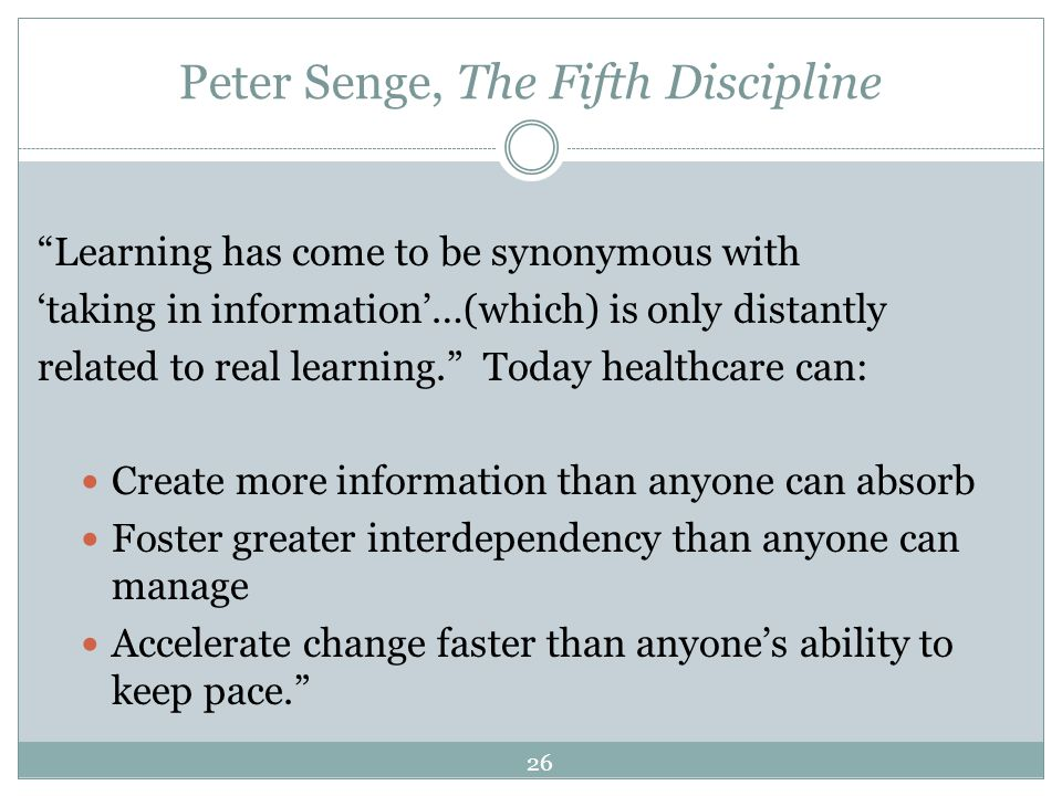 Peter Senge, The Fifth Discipline Learning has come to be synonymous with taking in information…(which) is only distantly related to real learning. To