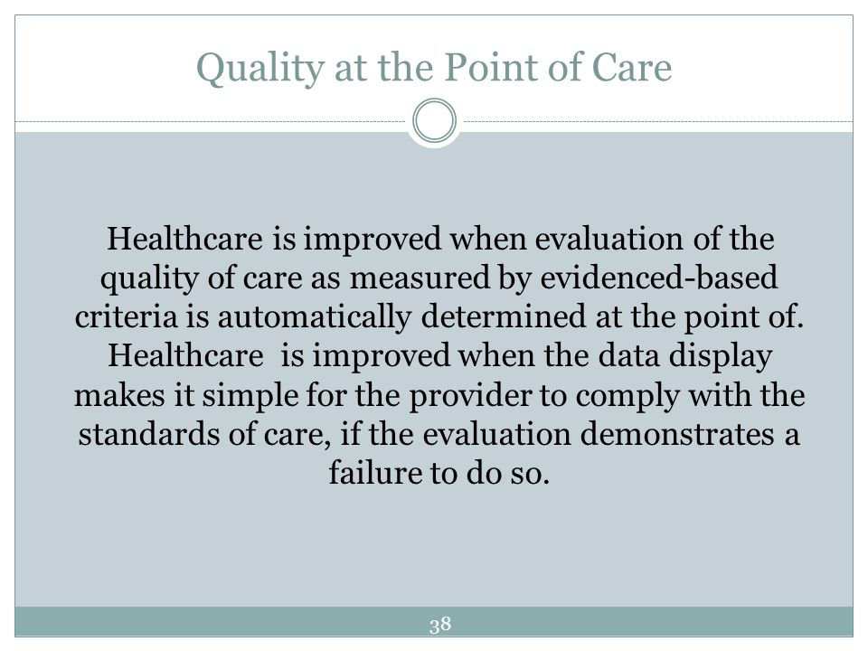 Quality at the Point of Care Healthcare is improved when evaluation of the quality of care as measured by evidenced-based criteria is automatically de