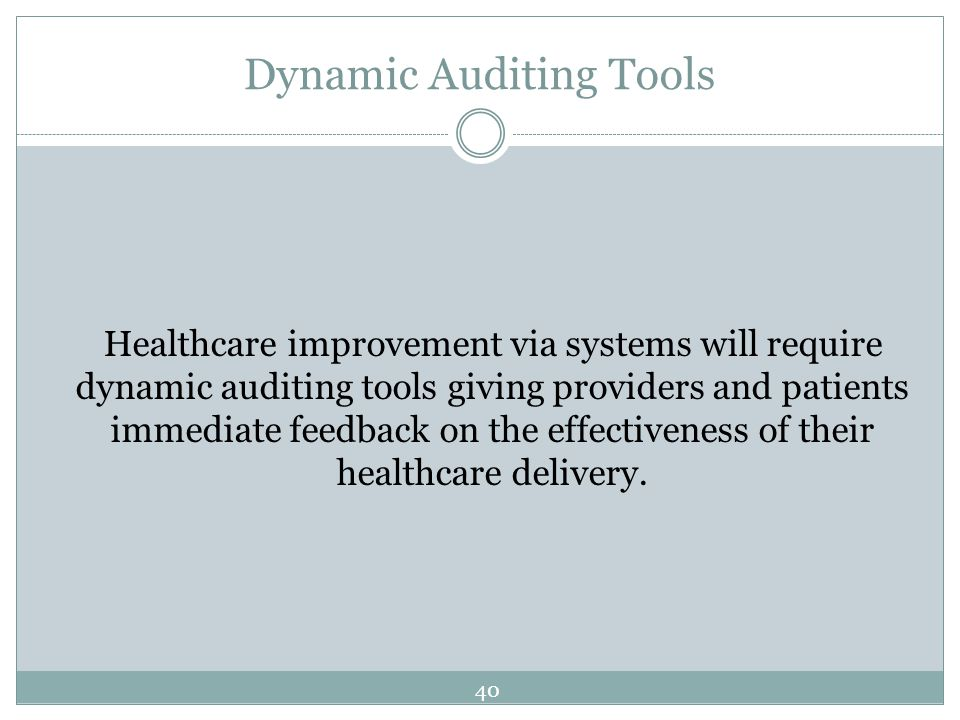 Dynamic Auditing Tools Healthcare improvement via systems will require dynamic auditing tools giving providers and patients immediate feedback on the