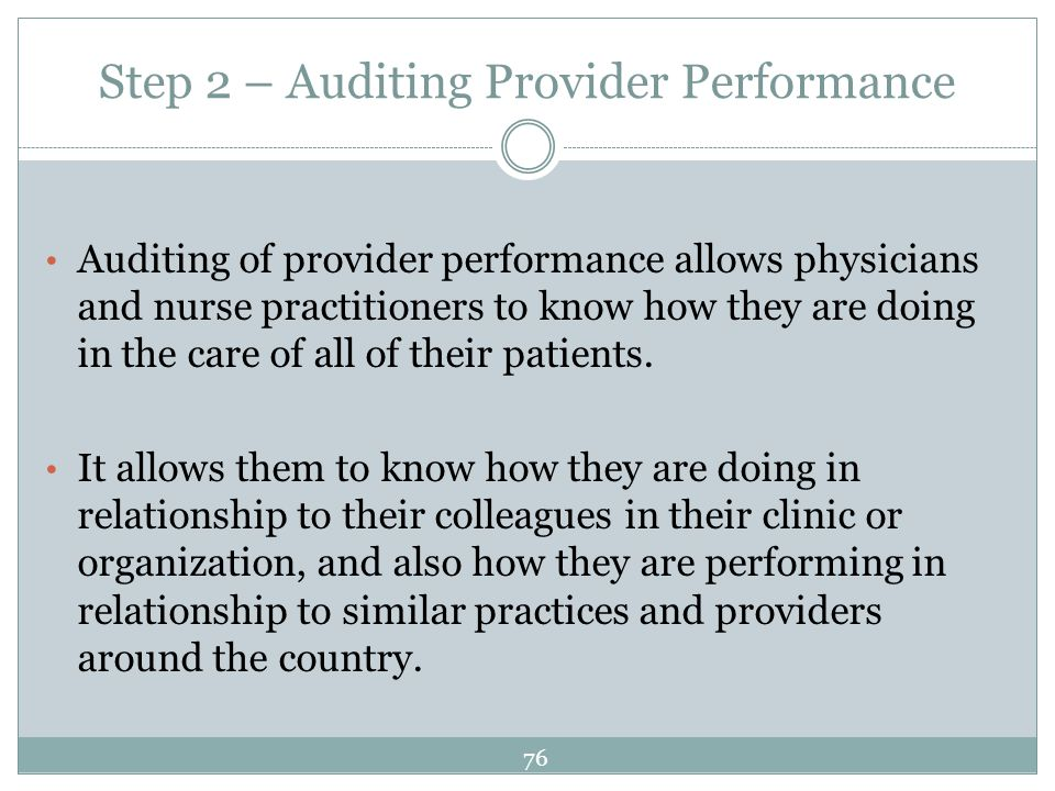Step 2 – Auditing Provider Performance Auditing of provider performance allows physicians and nurse practitioners to know how they are doing in the ca