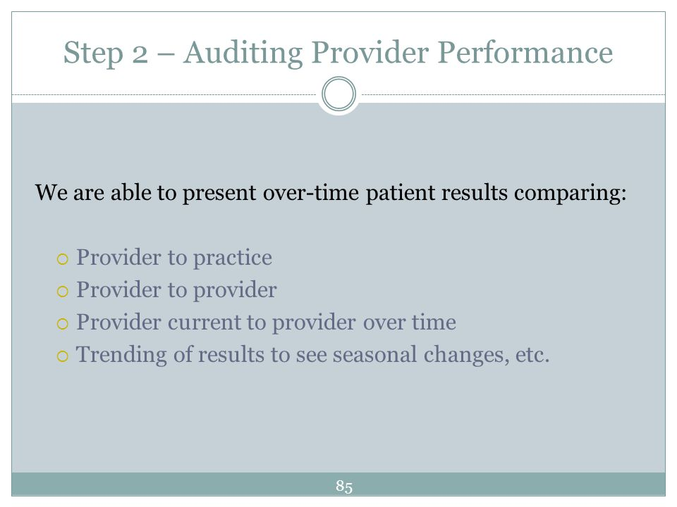 Step 2 – Auditing Provider Performance We are able to present over-time patient results comparing: Provider to practice Provider to provider Provider