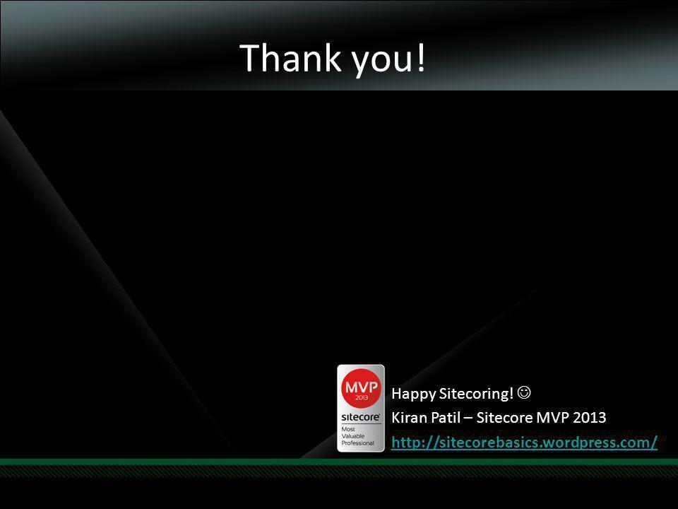 Thank you! Happy Sitecoring! Kiran Patil – Sitecore MVP 2013 http://sitecorebasics.wordpress.com/