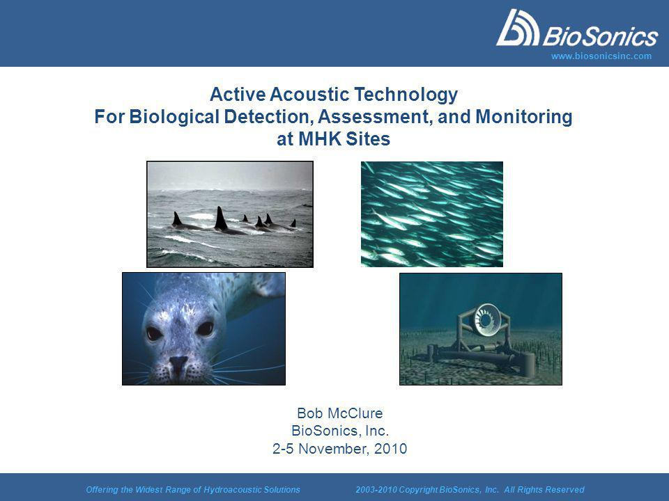 Offering the Widest Range of Hydroacoustic Solutions 2003-2010 Copyright BioSonics, Inc. All Rights Reserved www.biosonicsinc.com Active Acoustic Tech