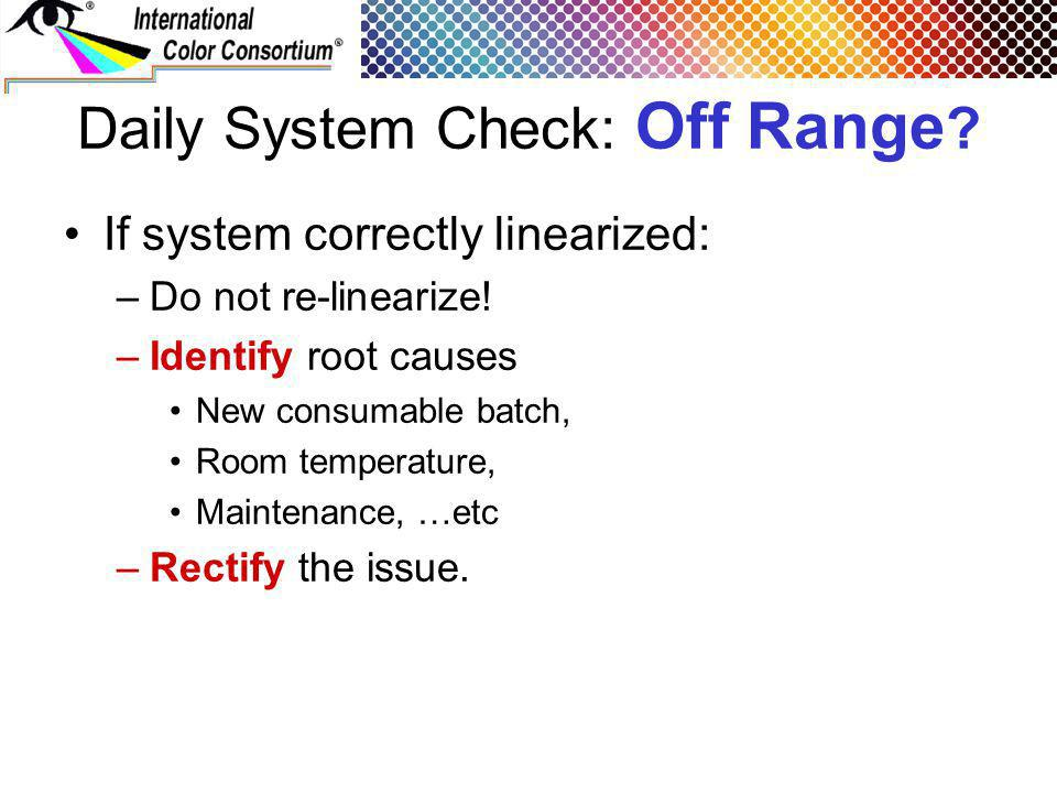 Daily System Check: Off Range ? If system correctly linearized: –Do not re-linearize! –Identify root causes New consumable batch, Room temperature, Ma