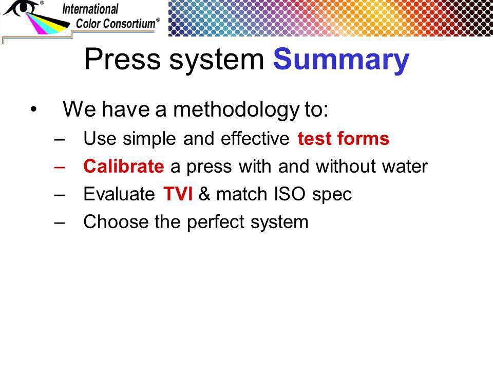 Press system Summary We have a methodology to: –Use simple and effective test forms –Calibrate a press with and without water –Evaluate TVI & match IS