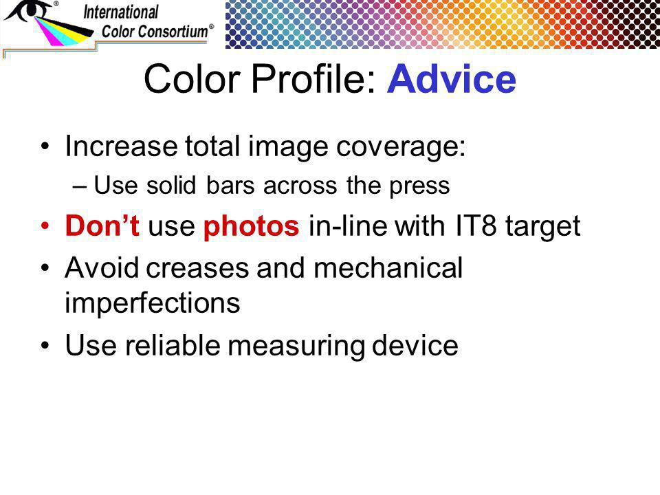 Color Profile: Advice Increase total image coverage: –Use solid bars across the press Dont use photos in-line with IT8 target Avoid creases and mechanical imperfections Use reliable measuring device
