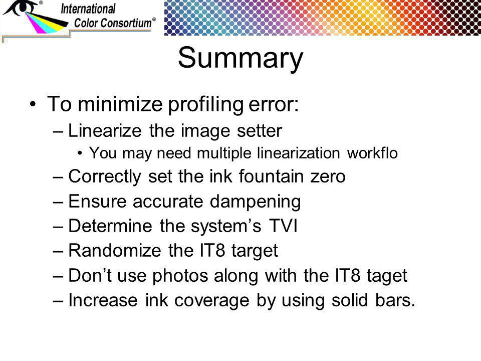 Summary To minimize profiling error: –Linearize the image setter You may need multiple linearization workflo –Correctly set the ink fountain zero –Ensure accurate dampening –Determine the systems TVI –Randomize the IT8 target –Dont use photos along with the IT8 taget –Increase ink coverage by using solid bars.