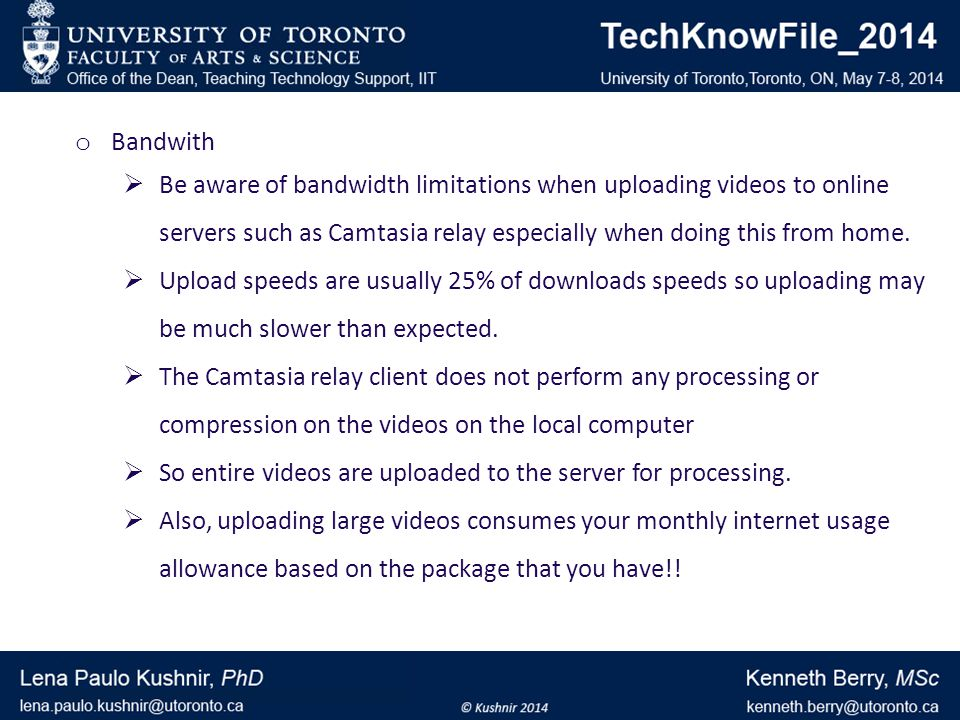 o Bandwith Be aware of bandwidth limitations when uploading videos to online servers such as Camtasia relay especially when doing this from home.