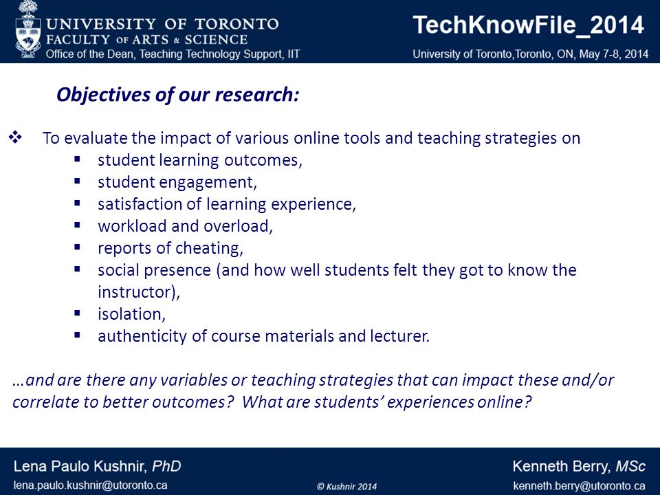 Objectives of our research: To evaluate the impact of various online tools and teaching strategies on student learning outcomes, student engagement, satisfaction of learning experience, workload and overload, reports of cheating, social presence (and how well students felt they got to know the instructor), isolation, authenticity of course materials and lecturer.