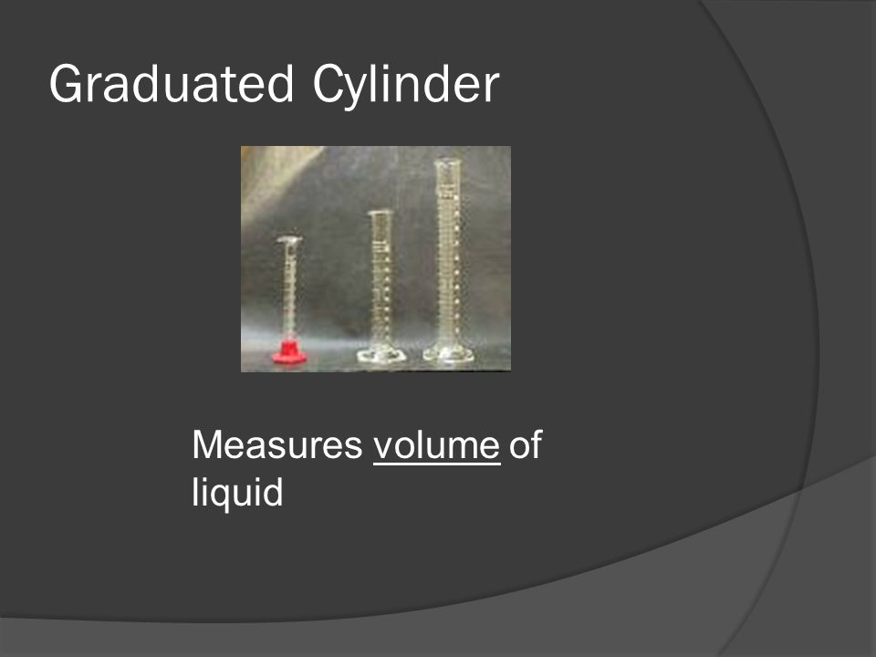Graduated Cylinder Measures volume of liquid