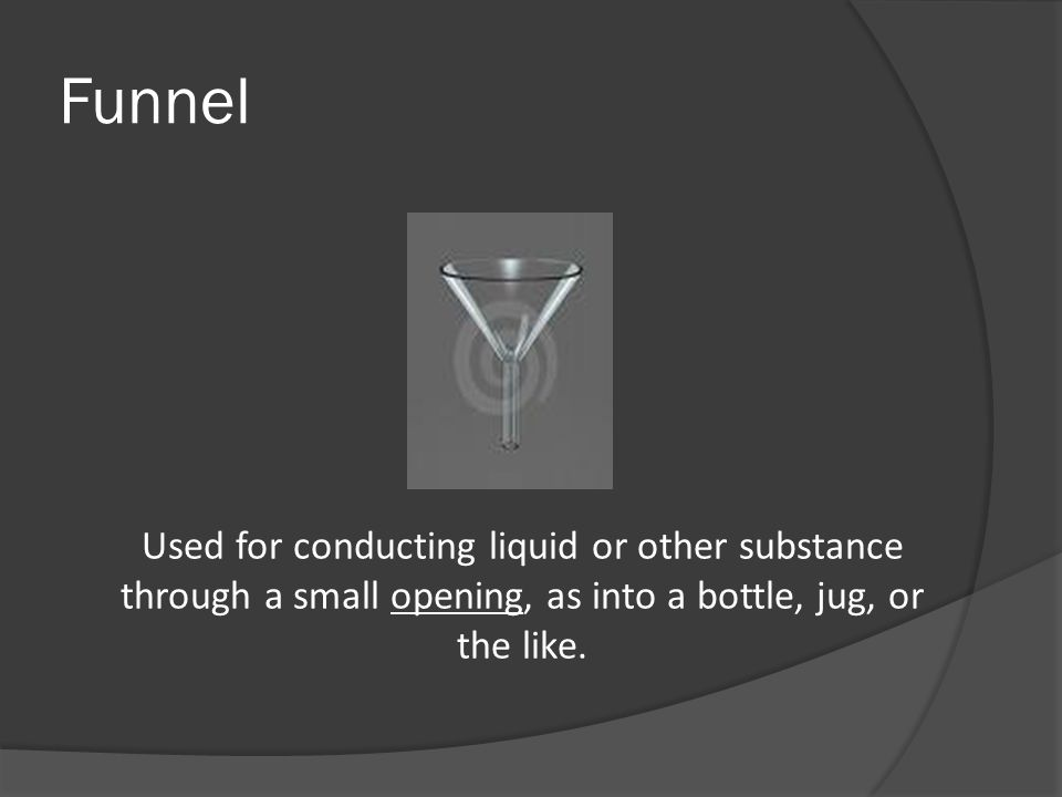 Funnel Used for conducting liquid or other substance through a small opening, as into a bottle, jug, or the like.