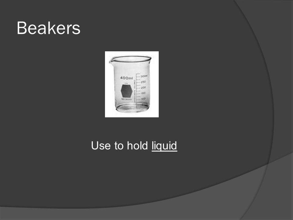 Beakers Use to hold liquid