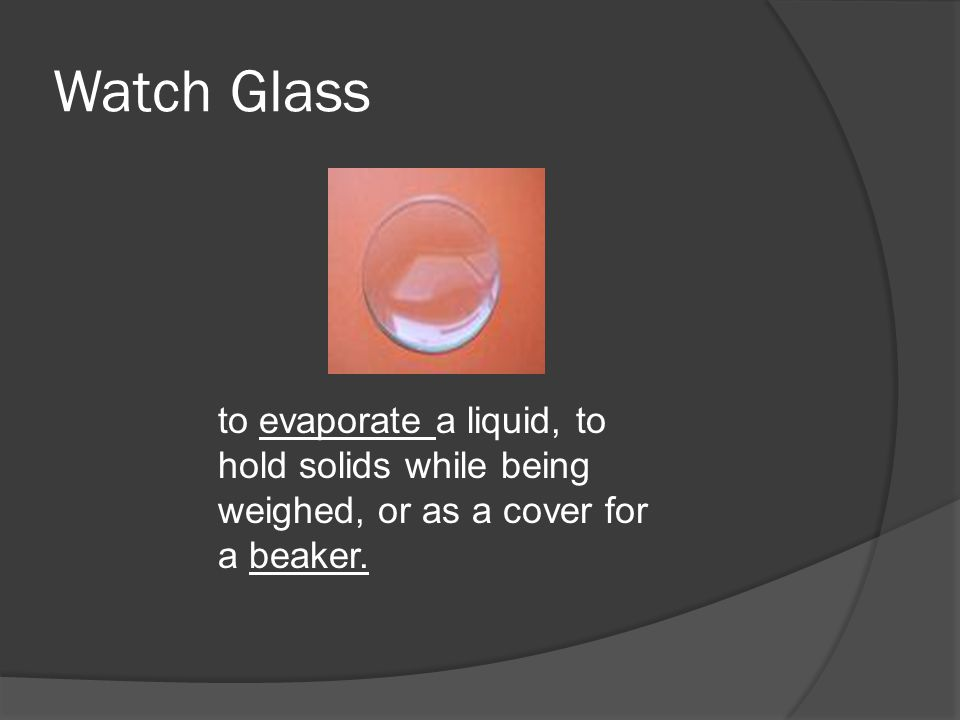 Watch Glass to evaporate a liquid, to hold solids while being weighed, or as a cover for a beaker.