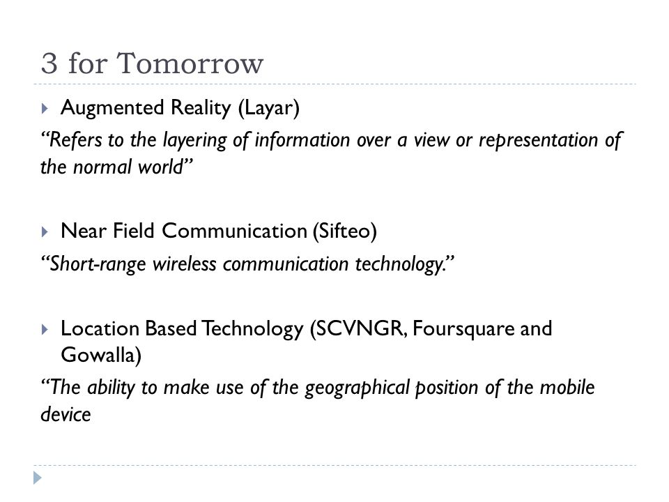 3 for Tomorrow Augmented Reality (Layar) Refers to the layering of information over a view or representation of the normal world Near Field Communication (Sifteo) Short-range wireless communication technology.