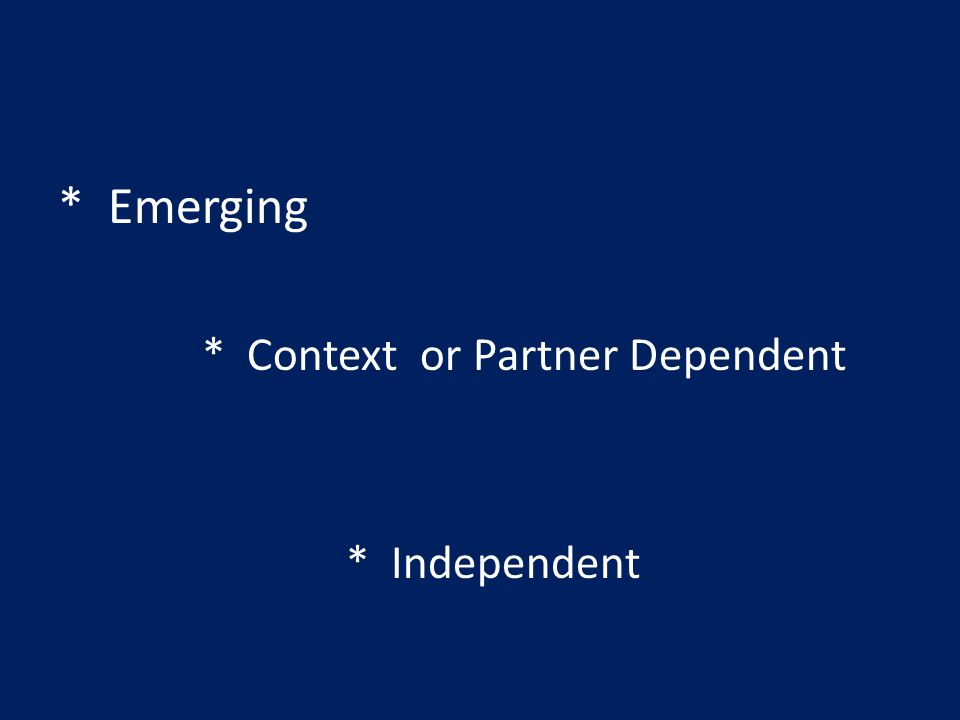 * Emerging * Context or Partner Dependent * Independent