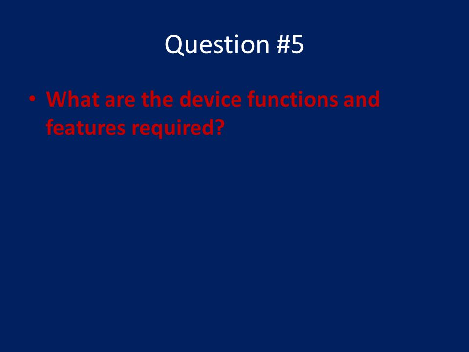 Question #5 What are the device functions and features required?