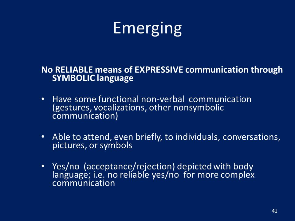 Emerging No RELIABLE means of EXPRESSIVE communication through SYMBOLIC language Have some functional non-verbal communication (gestures, vocalizations, other nonsymbolic communication) Able to attend, even briefly, to individuals, conversations, pictures, or symbols Yes/no (acceptance/rejection) depicted with body language; i.e.